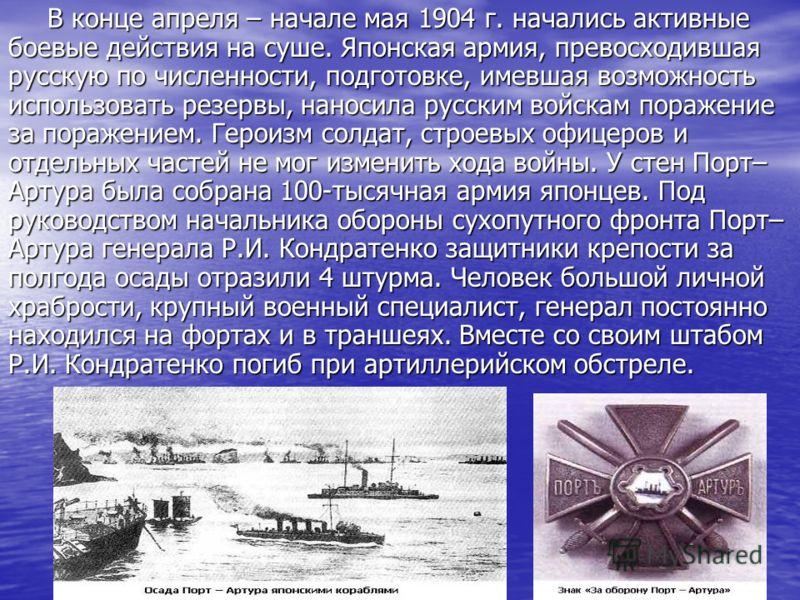 В конце апреля – начале мая 1904 г. начались активные боевые действия на суше. Японская армия, превосходившая русскую по численности, подготовке, имевшая возможность использовать резервы, наносила русским войскам поражение за поражением. Героизм солд