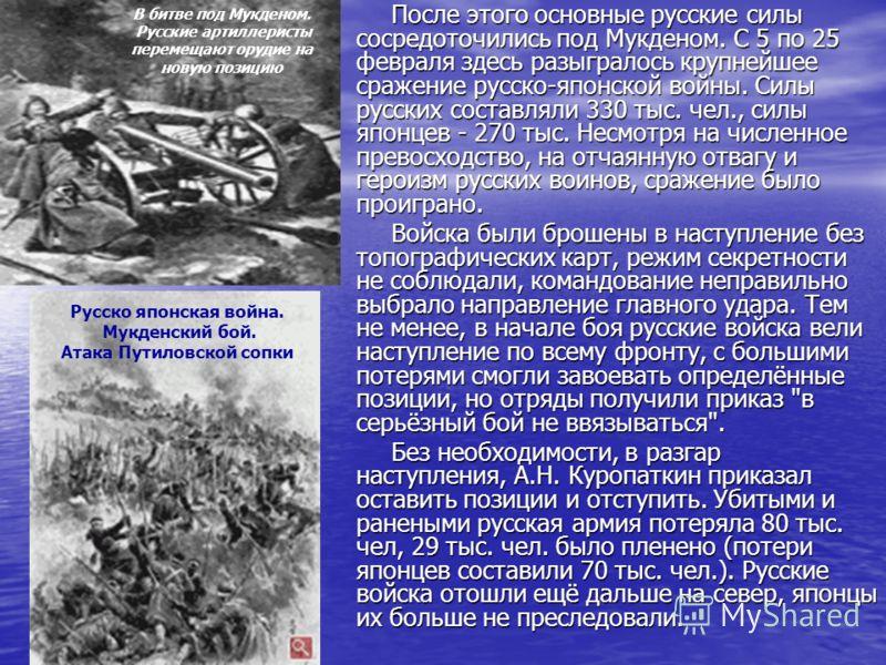 После этого основные русские силы сосредоточились под Мукденом. С 5 по 25 февраля здесь разыгралось крупнейшее сражение русско-японской войны. Силы русских составляли 330 тыс. чел., силы японцев - 270 тыс. Несмотря на численное превосходство, на отча