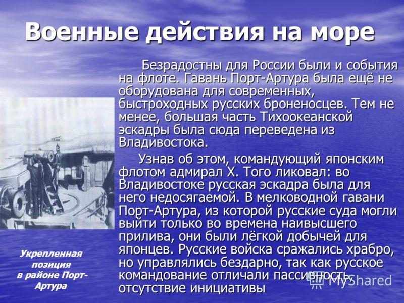 Военные действия на море Безрадостны для России были и события на флоте. Гавань Порт-Артура была ещё не оборудована для современных, быстроходных русских броненосцев. Тем не менее, большая часть Тихоокеанской эскадры была сюда переведена из Владивост