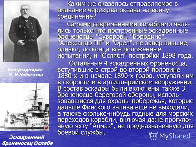 Каким же оказалось отправляемое в плавание через два океана на войну соединение? Самыми современными кораблями явля- лись только что построенные эскадренные броненосцы