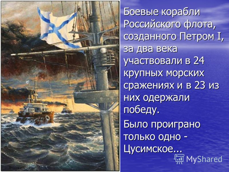 Боевые корабли Российского флота, созданного Петром I, за два века участвовали в 24 крупных морских сражениях и в 23 из них одержали победу. Боевые корабли Российского флота, созданного Петром I, за два века участвовали в 24 крупных морских сражениях