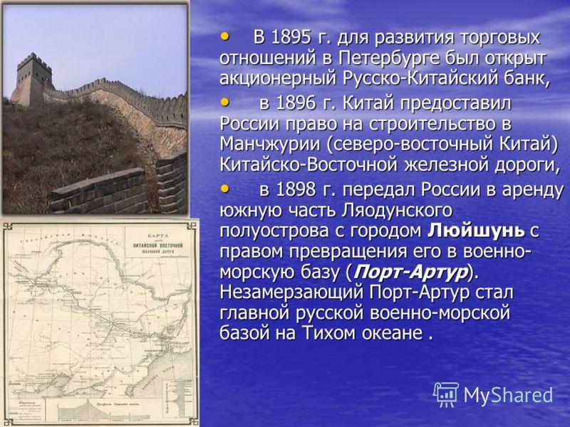 В 1895 г. для развития торговых отношений в Петербурге был открыт акционерный Русско-Китайский банк, В 1895 г. для развития торговых отношений в Петербурге был открыт акционерный Русско-Китайский банк, в 1896 г. Китай предоставил России право на стро
