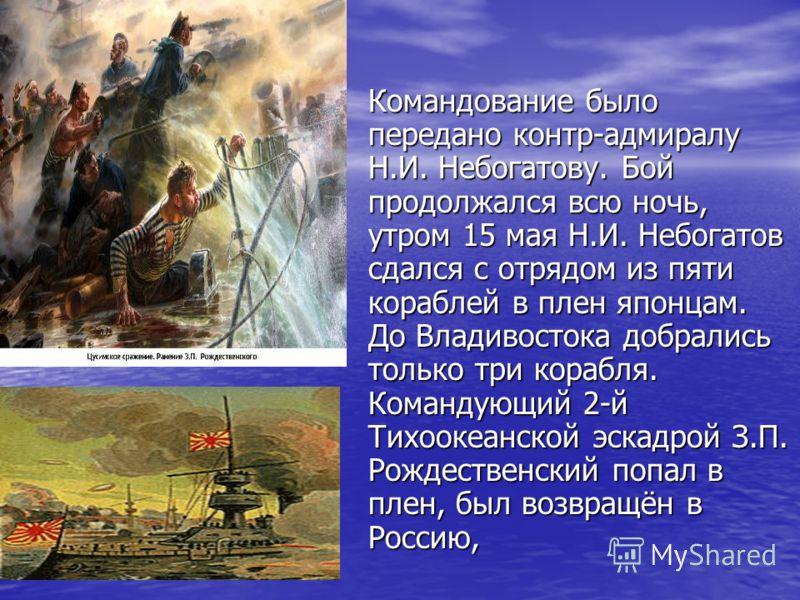 Командование было передано контр-адмиралу Н.И. Небогатову. Бой продолжался всю ночь, утром 15 мая Н.И. Небогатов сдался с отрядом из пяти кораблей в плен японцам. До Владивостока добрались только три корабля. Командующий 2-й Тихоокеанской эскадрой З.