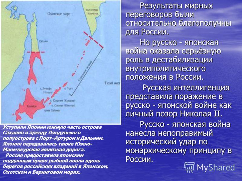 Уступили Японии южную часть острова Сахалин и аренду Ляодунского полуострова с Порт–Артуром и Дальним. Японии передавалась также Южно- Маньчжурская железная дорога. Россия предоставила японским подданным право рыбной ловли вдоль берегов российских вл