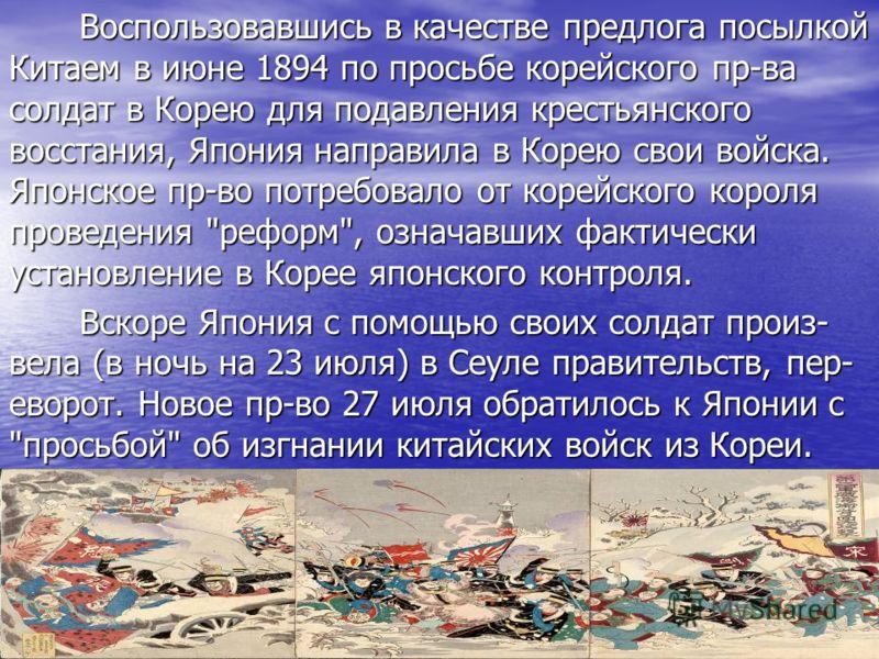 Воспользовавшись в качестве предлога посылкой Китаем в июне 1894 по просьбе корейского пр-ва солдат в Корею для подавления крестьянского восстания, Япония направила в Корею свои войска. Японское пр-во потребовало от корейского короля проведения