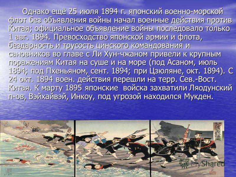 Однако ещё 25 июля 1894 г. японский военно-морской флот без объявления войны начал военные действия против Китая; официальное объявление войны последовало только 1 авг. 1894. Превосходство японской армии и флота, бездарность и трусость цинского коман
