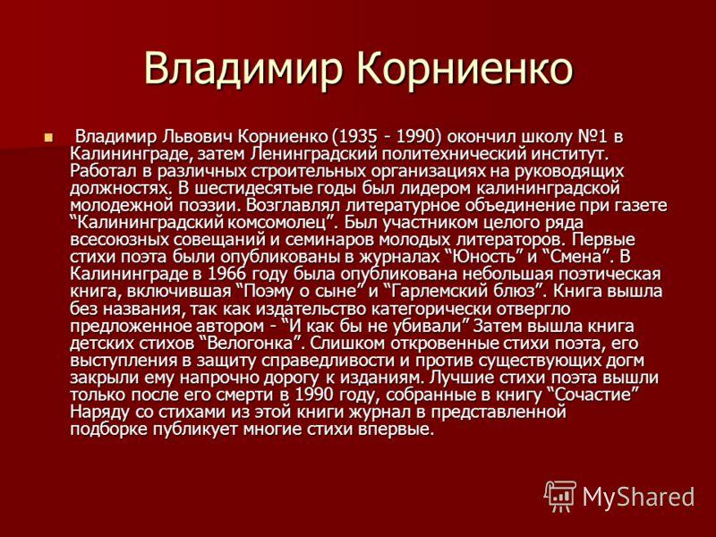 Владимир Корниенко Владимир Львович Корниенко (1935 - 1990) окончил школу 1 в Калининграде, затем Ленинградский политехнический институт. Работал в различных строительных организациях на руководящих должностях. В шестидесятые годы был лидером калинин