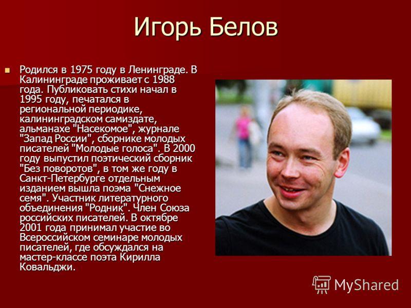 Игорь Белов Родился в 1975 году в Ленинграде. В Калининграде проживает с 1988 года. Публиковать стихи начал в 1995 году, печатался в региональной периодике, калининградском самиздате, альманахе