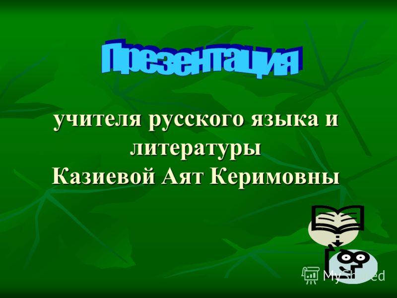 учителя русского языка и литературы Казиевой Аят Керимовны