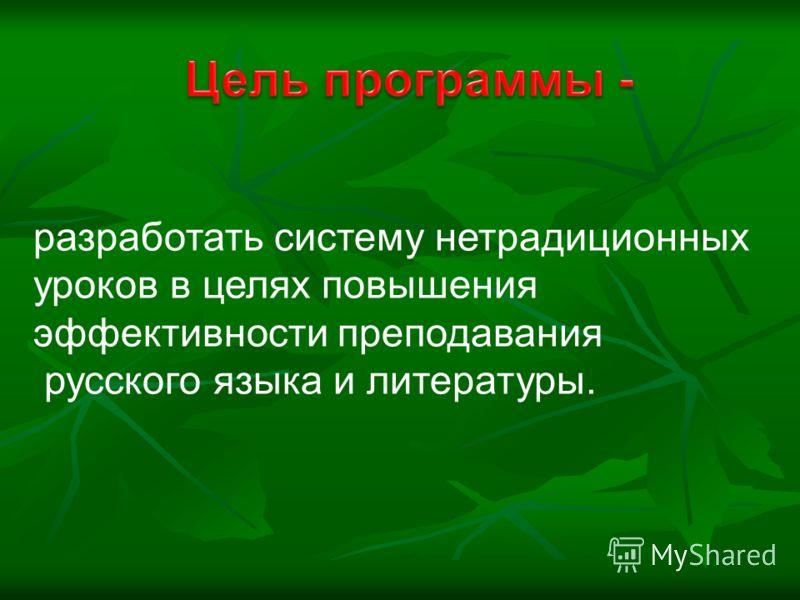 разработать систему нетрадиционных уроков в целях повышения эффективности преподавания русского языка и литературы.