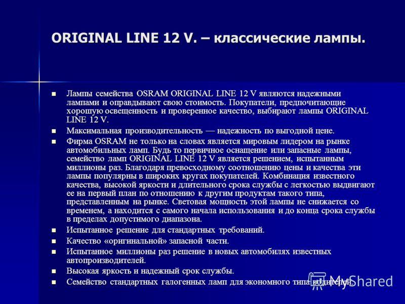 ORIGINAL LINE 12 V. – классические лампы. Лампы семейства OSRAM ORIGINAL LINE 12 V являются надежными лампами и оправдывают свою стоимость. Покупатели, предпочитающие хорошую освещенность и проверенное качество, выбирают лампы ORIGINAL LINE 12 V. Лам