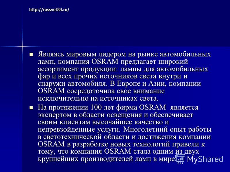 http://rassvet84.ru/ Являясь мировым лидером на рынке автомобильных ламп, компания OSRAM предлагает широкий ассортимент продукции: лампы для автомобильных фар и всех прочих источников света внутри и снаружи автомобиля. В Европе и Азии, компании OSRAM