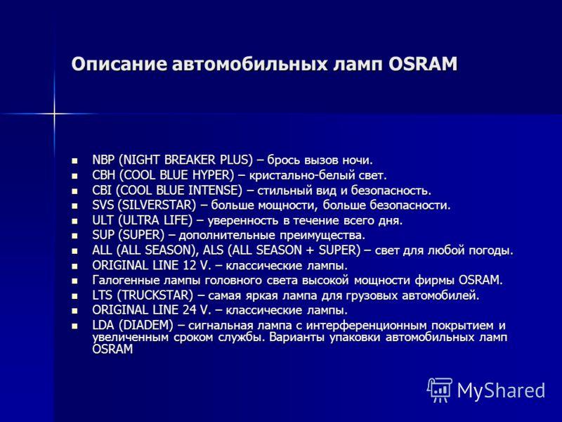 Описание автомобильных ламп OSRAM NBP (NIGHT BREAKER PLUS) – брось вызов ночи. NBP (NIGHT BREAKER PLUS) – брось вызов ночи. CBH (COOL BLUE HYPER) – кристально-белый свет. CBH (COOL BLUE HYPER) – кристально-белый свет. CBI (COOL BLUE INTENSE) – стильн