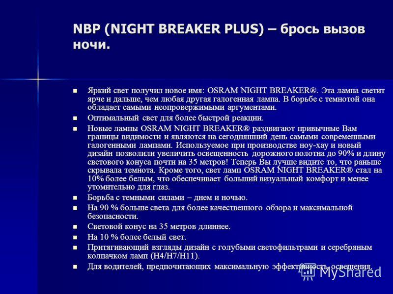 NBP (NIGHT BREAKER PLUS) – брось вызов ночи. Яркий свет получил новое имя: OSRAM NIGHT BREAKER®. Эта лампа светит ярче и дальше, чем любая другая галогенная лампа. В борьбе с темнотой она обладает самыми неопровержимыми аргументами. Яркий свет получи