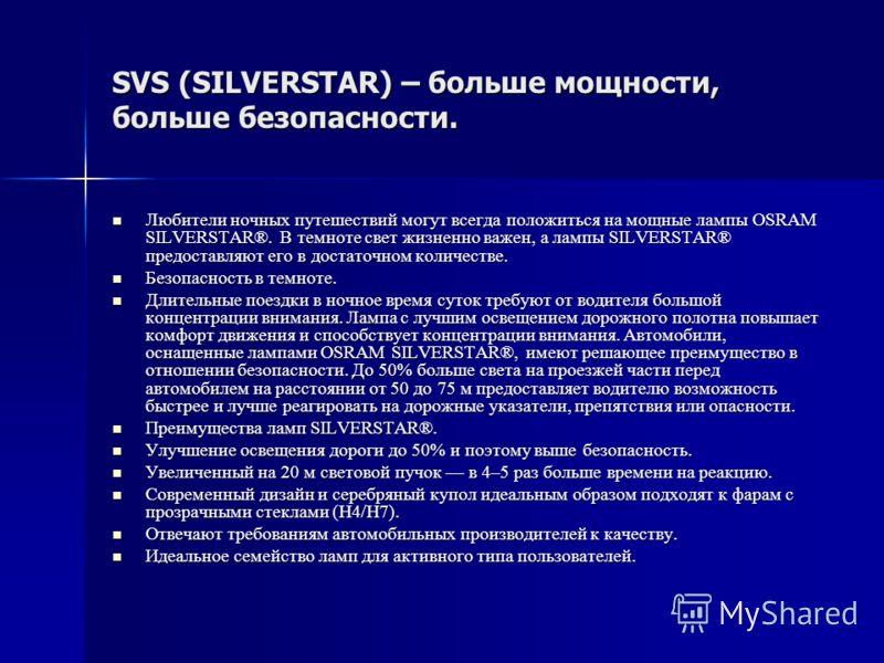 SVS (SILVERSTAR) – больше мощности, больше безопасности. Любители ночных путешествий могут всегда положиться на мощные лампы OSRAM SILVERSTAR®. В темноте свет жизненно важен, а лампы SILVERSTAR® предоставляют его в достаточном количестве. Любители но