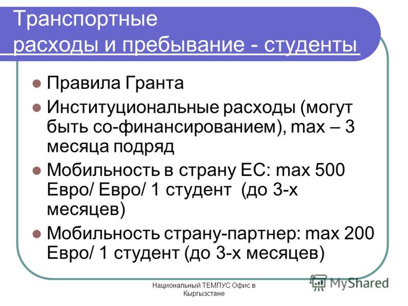 Национальный ТЕМПУС Офис в Кыргызстане Транспортные расходы и пребывание - студенты Правила Гранта Институциональные расходы (могут быть со-финансированием), max – 3 месяца подряд Мобильность в страну ЕС: max 500 Евро/ Евро/ 1 студент (до 3-х месяцев