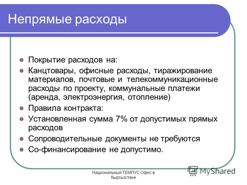 Национальный ТЕМПУС Офис в Кыргызстане Непрямые расходы Покрытие расходов на: Канцтовары, офисные расходы, тиражирование материалов, почтовые и телекоммуникационные расходы по проекту, коммунальные платежи (аренда, электроэнергия, отопление) Правила