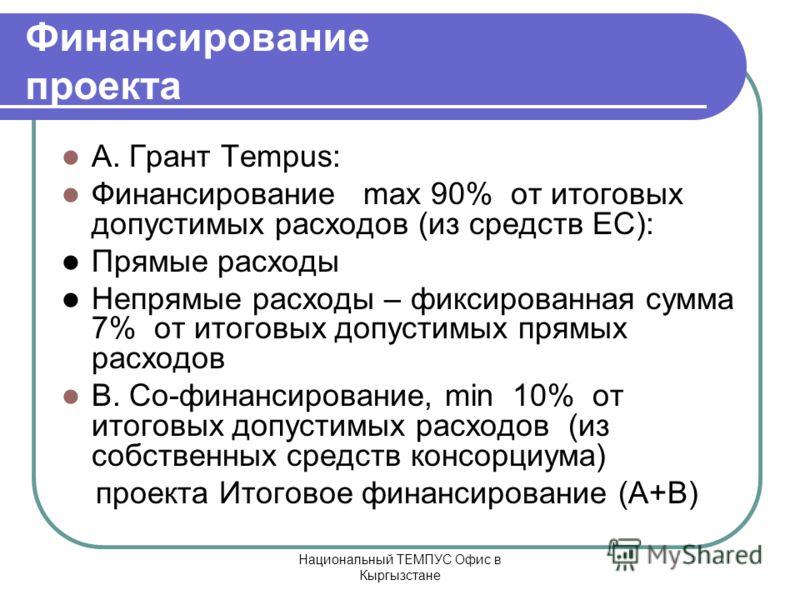 Национальный ТЕМПУС Офис в Кыргызстане Финансирование проекта A. Грант Tempus: Финансирование max 90% от итоговых допустимых расходов (из средств ЕС): Прямые расходы Непрямые расходы – фиксированная сумма 7% от итоговых допустимых прямых расходов B.