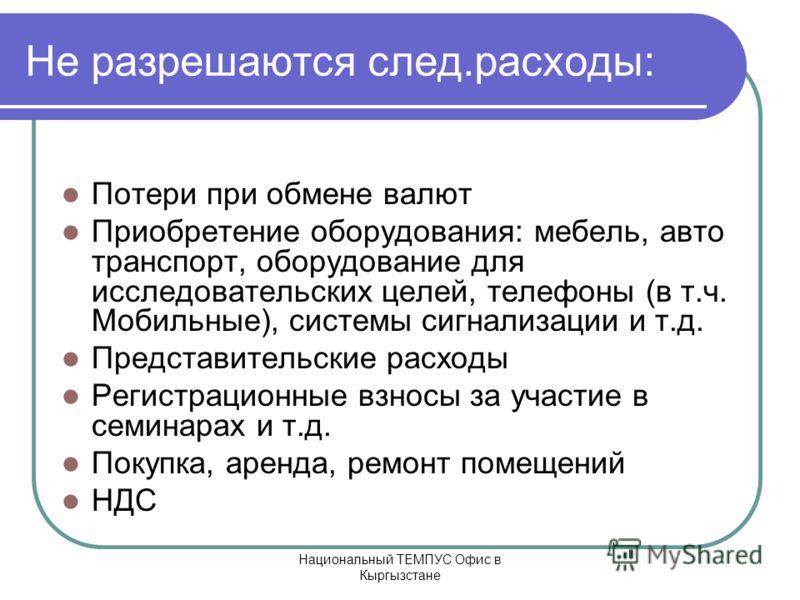 Национальный ТЕМПУС Офис в Кыргызстане Не разрешаются след.расходы: Потери при обмене валют Приобретение оборудования: мебель, авто транспорт, оборудование для исследовательских целей, телефоны (в т.ч. Мобильные), системы сигнализации и т.д. Представ