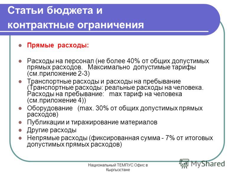Национальный ТЕМПУС Офис в Кыргызстане Статьи бюджета и контрактные ограничения Прямые расходы: Расходы на персонал (не более 40% от общих допустимых прямых расходов. Максимально допустимые тарифы (см.приложение 2-3) Транспортные расходы и расходы на