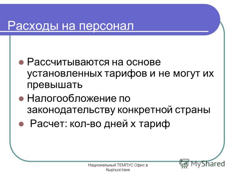Национальный ТЕМПУС Офис в Кыргызстане Расходы на персонал Рассчитываются на основе установленных тарифов и не могут их превышать Налогообложение по законодательству конкретной страны Расчет: кол-во дней x тариф