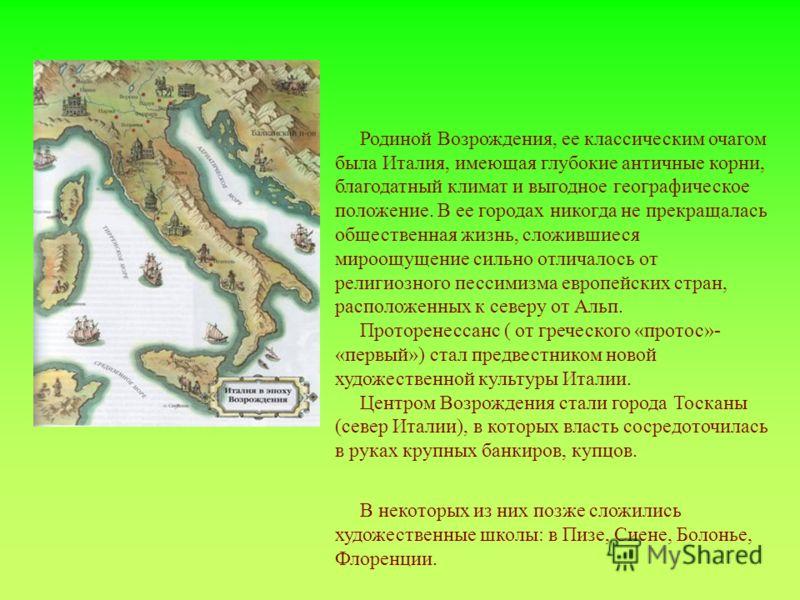 Родиной Возрождения, ее классическим очагом была Италия, имеющая глубокие античные корни, благодатный климат и выгодное географическое положение. В ее городах никогда не прекращалась общественная жизнь, сложившиеся мироощущение сильно отличалось от р