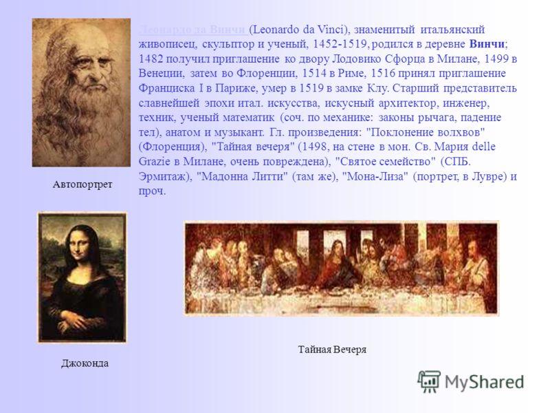 Леонардо да Винчи Леонардо да Винчи (Leonardo da Vinci), знаменитый итальянский живописец, скульптор и ученый, 1452-1519, родился в деревне Винчи; 1482 получил приглашение ко двору Лодовико Сфорца в Милане, 1499 в Венеции, затем во Флоренции, 1514 в