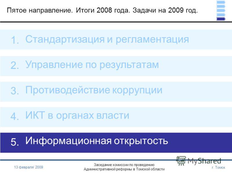 Заседание комиссии по проведению Административной реформы в Томской области г. Томск 13 февраля 2009 Пятое направление. Итоги 2008 года. Задачи на 2009 год. Стандартизация и регламентация Управление по результатам Противодействие коррупции ИКТ в орга