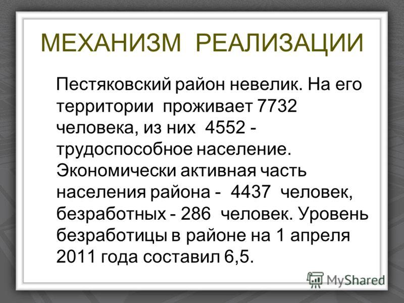 МЕХАНИЗМ РЕАЛИЗАЦИИ Пестяковский район невелик. На его территории проживает 7732 человека, из них 4552 - трудоспособное население. Экономически активная часть населения района - 4437 человек, безработных - 286 человек. Уровень безработицы в районе на