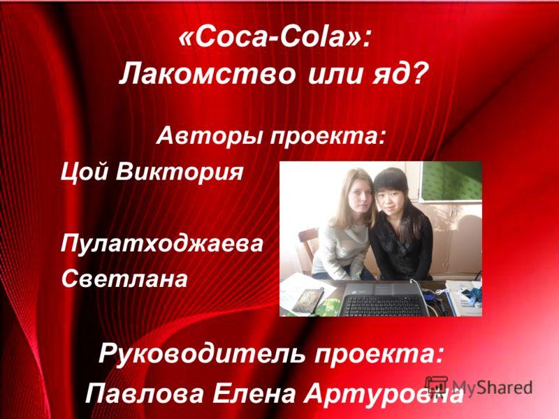 «Coca-Cola»: Лакомство или яд? Авторы проекта: Цой Виктория Пулатходжаева Светлана Руководитель проекта: Павлова Елена Артуровна