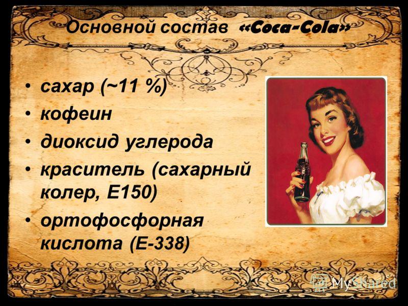 Основной состав «Coca-Cola» сахар (~11 %) кофеин диоксид углерода краситель (сахарный колер, Е150) ортофосфорная кислота (Е-338)