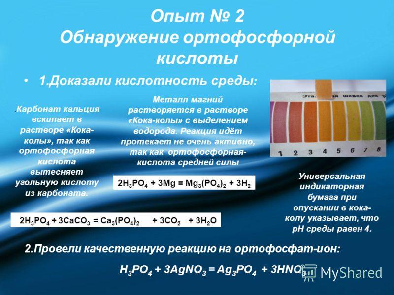 Опыт 2 Обнаружение ортофосфорной кислоты 1.Доказали кислотность среды : Универсальная индикаторная бумага при опускании в кока- колу указывает, что pН среды равен 4. Металл магний растворяется в растворе «Кока-колы» с выделением водорода. Реакция идё