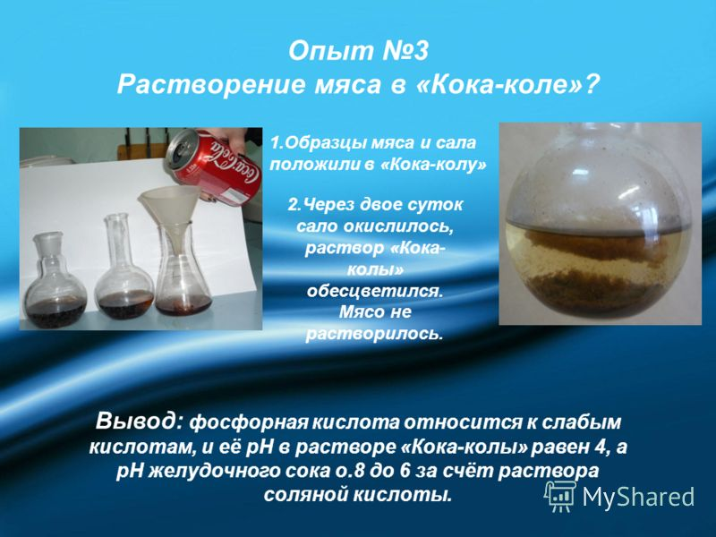 Опыт 3 Растворение мяса в «Кока-коле»? 1.Образцы мяса и сала положили в «Кока-колу» 2.Через двое суток сало окислилось, раствор «Кока- колы» обесцветился. Мясо не растворилось. Вывод: фосфорная кислота относится к слабым кислотам, и её рН в растворе