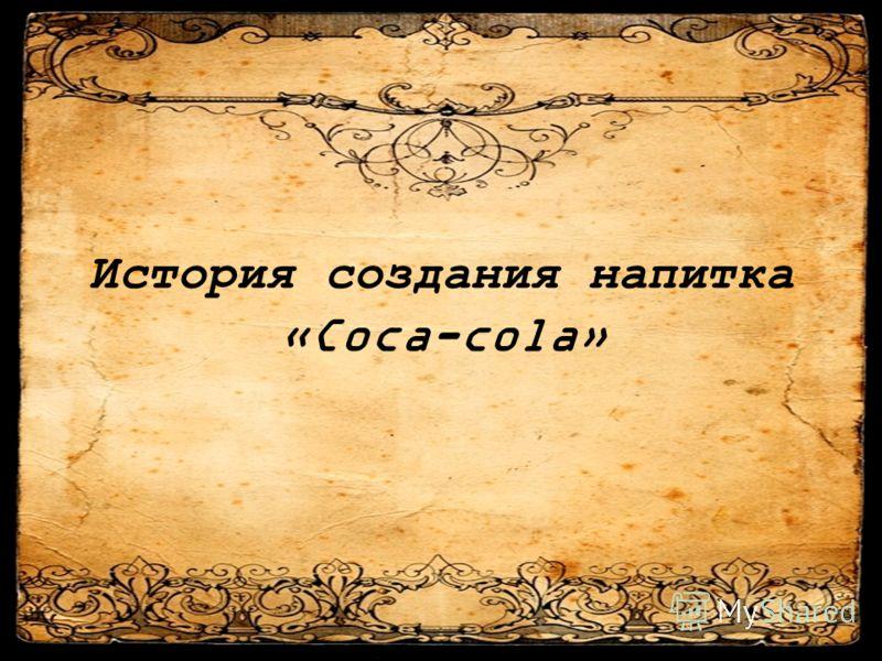 История создания напитка «Coca-cola»