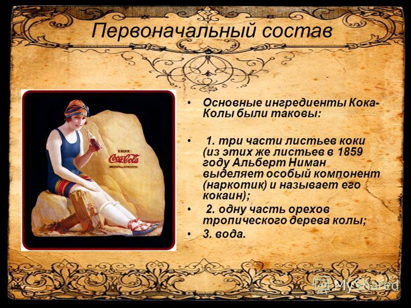 Первоначальный состав Основные ингредиенты Кока- Колы были таковы: 1. три части листьев коки (из этих же листьев в 1859 году Альберт Ниман выделяет особый компонент (наркотик) и называет его кокаин); 2. одну часть орехов тропического дерева колы; 3.