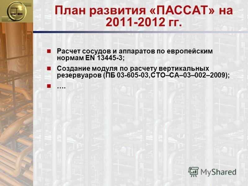 План развития «ПАССАТ» на 2011-2012 гг. n Расчет сосудов и аппаратов по европейским нормам EN 13445-3; n Создание модуля по расчету вертикальных резервуаров (ПБ 03-605-03,СТО–СА–03–002–2009); n ….
