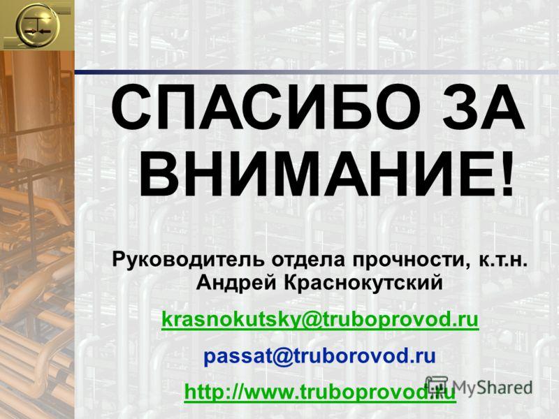 СПАСИБО ЗА ВНИМАНИЕ! Руководитель отдела прочности, к.т.н. Андрей Краснокутский krasnokutsky@truboprovod.ru passat@truborovod.ru http://www.truboprovod.ru