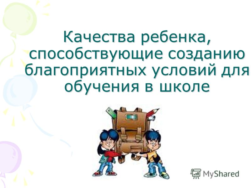 Качества ребенка, способствующие созданию благоприятных условий для обучения в школе