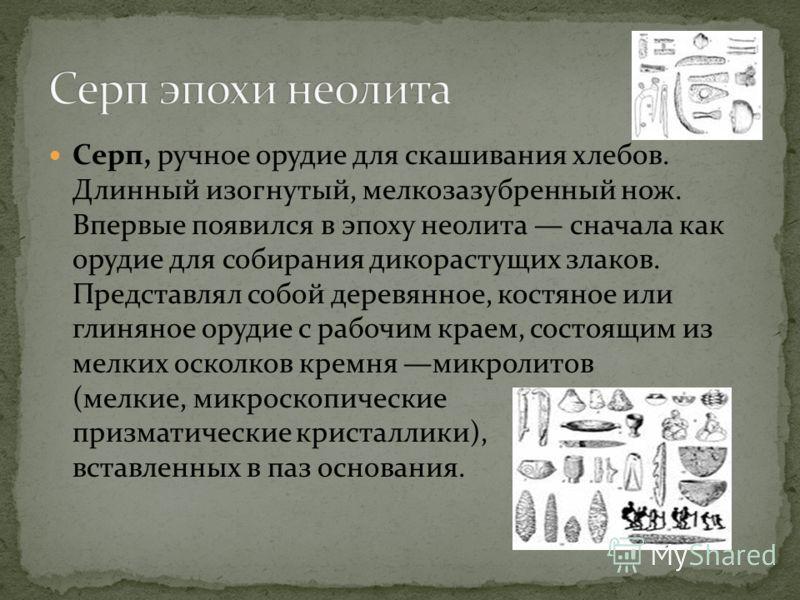 Серп, ручное орудие для скашивания хлебов. Длинный изогнутый, мелкозазубренный нож. Впервые появился в эпоху неолита сначала как орудие для собирания дикорастущих злаков. Представлял собой деревянное, костяное или глиняное орудие с рабочим краем, сос
