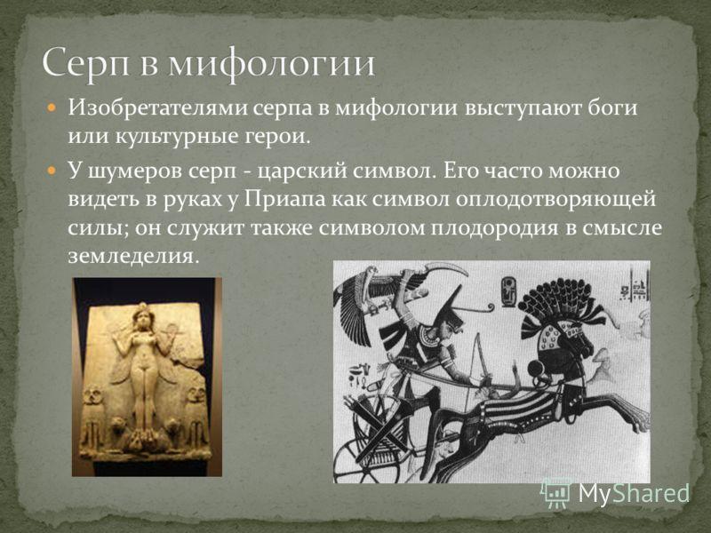 Изобретателями серпа в мифологии выступают боги или культурные герои. У шумеров серп - царский символ. Его часто можно видеть в руках у Приапа как символ оплодотворяющей силы; он служит также символом плодородия в смысле земледелия.
