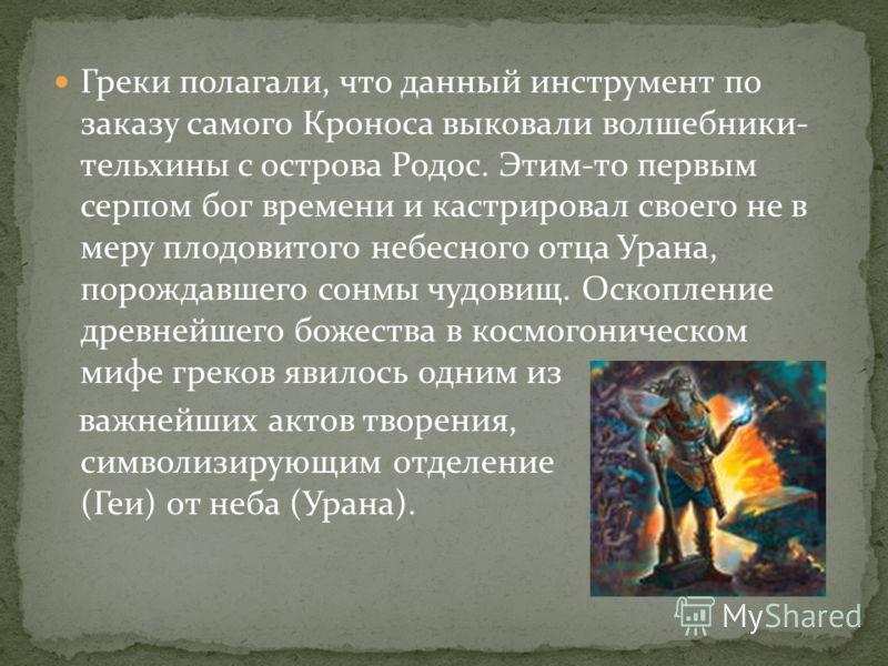 Греки полагали, что данный инструмент по заказу самого Кроноса выковали волшебники- тельхины с острова Родос. Этим-то первым серпом бог времени и кастрировал своего не в меру плодовитого небесного отца Урана, порождавшего сонмы чудовищ. Оскопление др