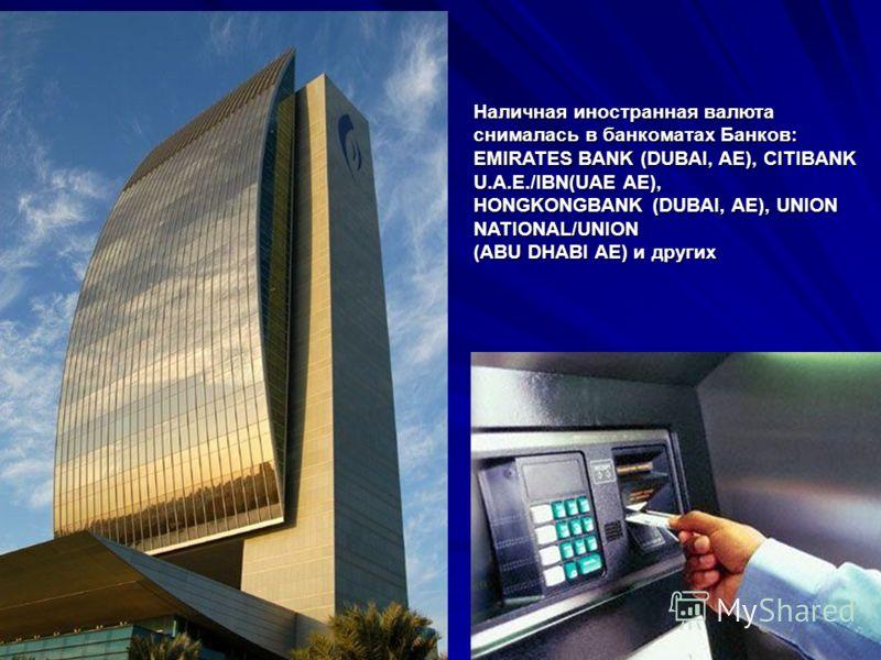 Наличная иностранная валюта снималась в банкоматах Банков: EMIRATES BANK (DUBAI, AE), CITIBANK U.A.E./IBN(UAE AE), HONGKONGBANK (DUBAI, AE), UNION NATIONAL/UNION (ABU DHABI AE) и других