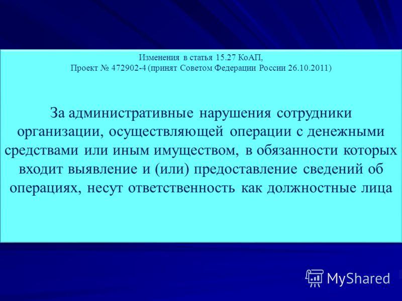 Изменения в статья 15.27 КоАП, Проект 472902-4 (принят Советом Федерации России 26.10.2011) За административные нарушения сотрудники организации, осуществляющей операции с денежными средствами или иным имуществом, в обязанности которых входит выявлен