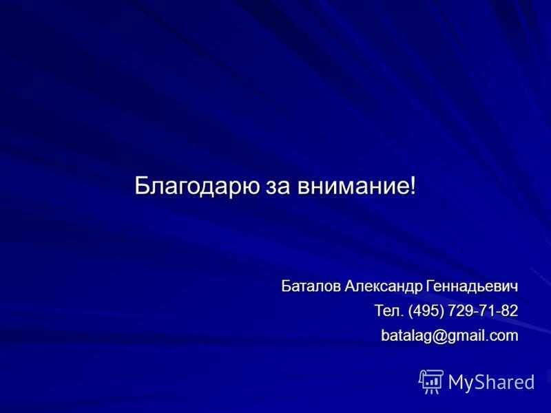 Благодарю за внимание! Баталов Александр Геннадьевич Тел. (495) 729-71-82 batalag@gmail.com