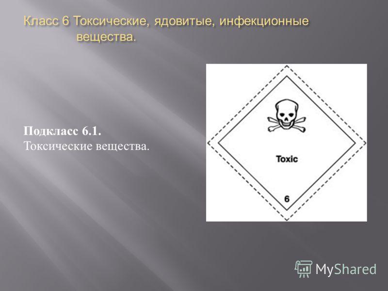 Класс 6 Токсические, ядовитые, инфекционные вещества. Подкласс 6.1. Токсические вещества.