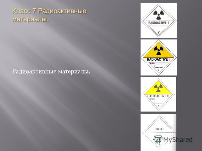 Класс 7 Радиоактивные материалы. Радиоактивные материалы.