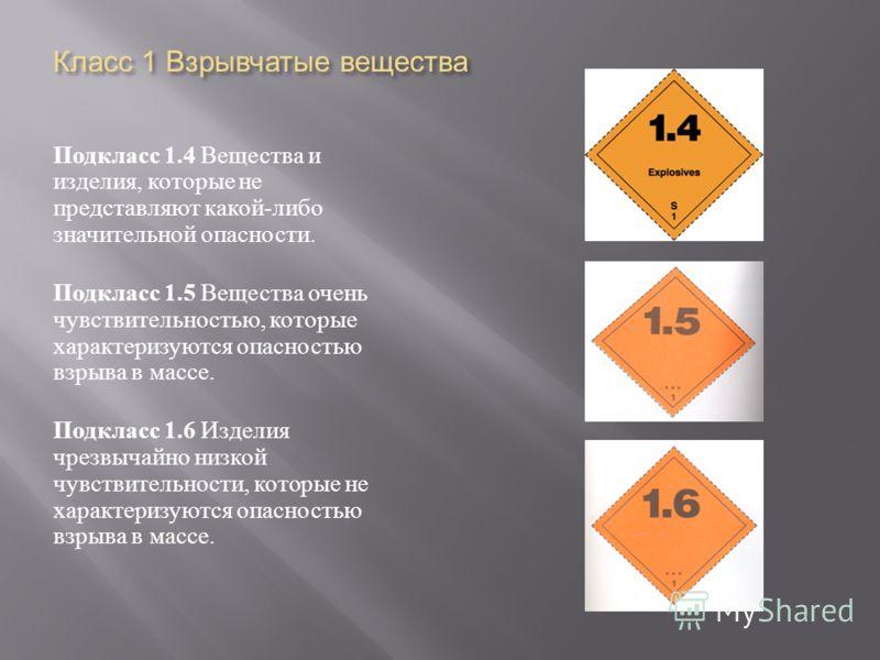 Класс 1 Взрывчатые вещества Подкласс 1.4 Вещества и изделия, которые не представляют какой - либо значительной опасности. Подкласс 1.5 Вещества очень чувствительностью, которые характеризуются опасностью взрыва в массе. Подкласс 1.6 Изделия чрезвычай