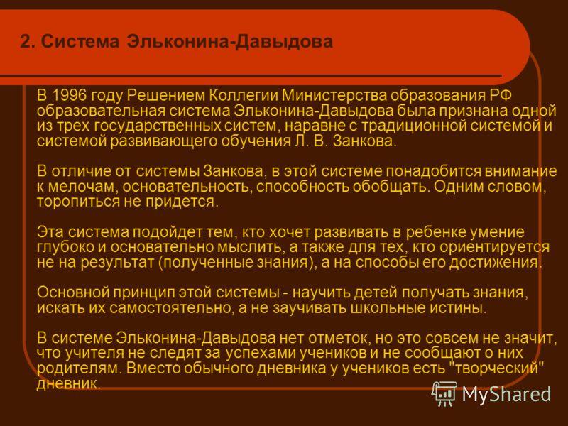 2. Система Эльконина-Давыдова В 1996 году Решением Коллегии Министерства образования РФ образовательная система Эльконина-Давыдова была признана одной из трех государственных систем, наравне с традиционной системой и системой развивающего обучения Л.