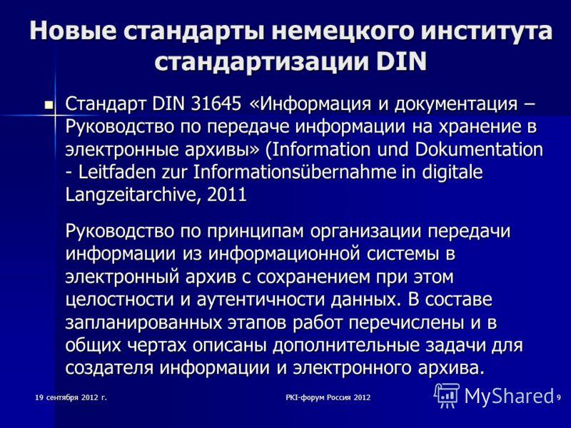 19 сентября 2012 г.PKI-форум Россия 20129 Новые стандарты немецкого института стандартизации DIN Стандарт DIN 31645 «Информация и документация – Руководство по передаче информации на хранение в электронные архивы» (Information und Dokumentation - Lei