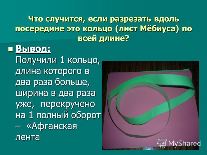Что случится, если разрезать вдоль посередине это кольцо (лист Мёбиуса) по всей длине? Вывод: Получили 1 кольцо, длина которого в два раза больше, ширина в два раза уже, перекручено на 1 полный оборот – «Афганская лента Вывод: Получили 1 кольцо, длин
